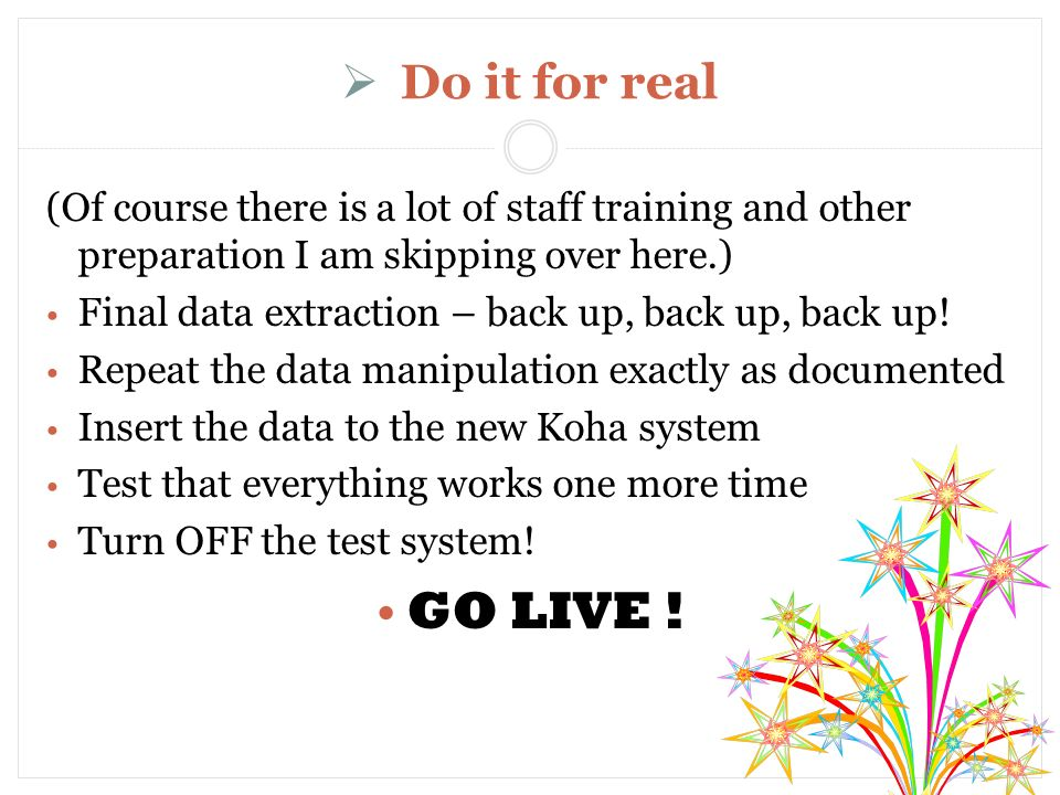 Do it for real (Of course there is a lot of staff training and other preparation I am skipping over here.) Final data extraction – back up, back up, back up.