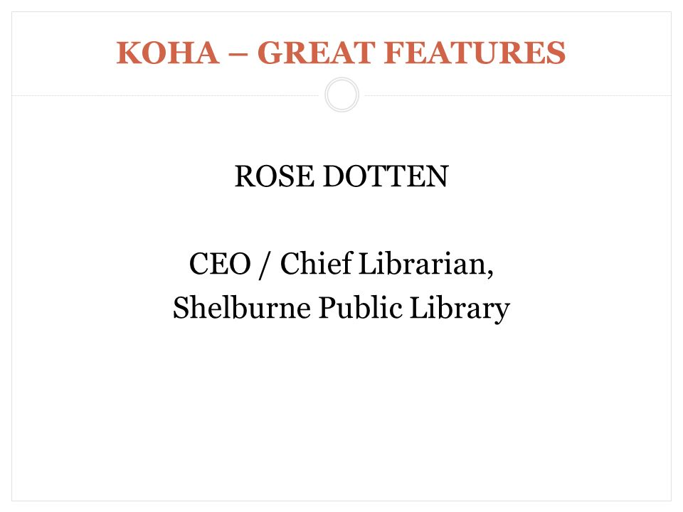KOHA – GREAT FEATURES ROSE DOTTEN CEO / Chief Librarian, Shelburne Public Library