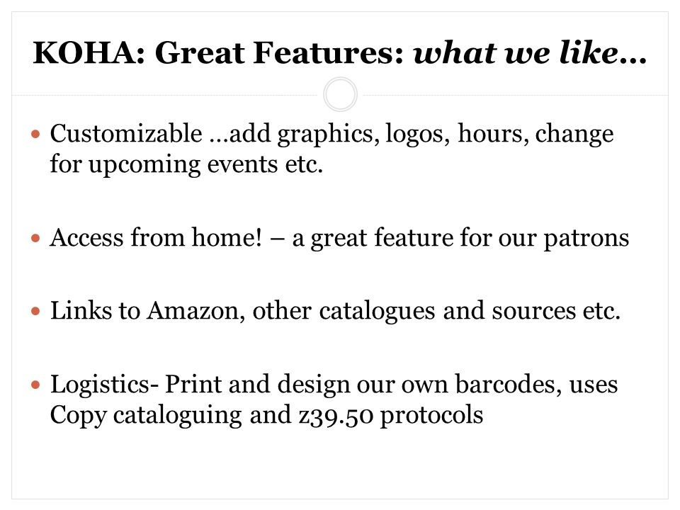 KOHA: Great Features: what we like… Customizable …add graphics, logos, hours, change for upcoming events etc.