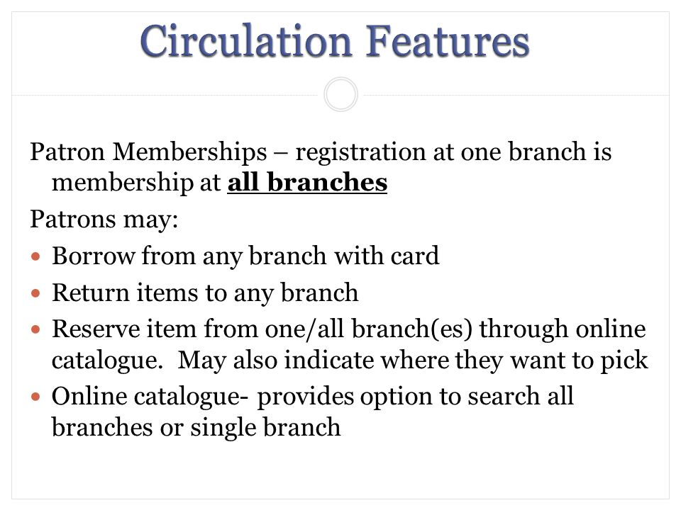 Patron Memberships – registration at one branch is membership at all branches Patrons may: Borrow from any branch with card Return items to any branch Reserve item from one/all branch(es) through online catalogue.