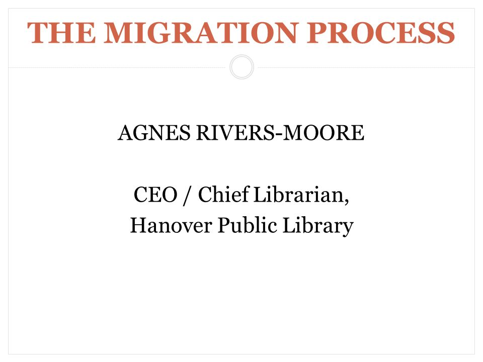 THE MIGRATION PROCESS AGNES RIVERS-MOORE CEO / Chief Librarian, Hanover Public Library