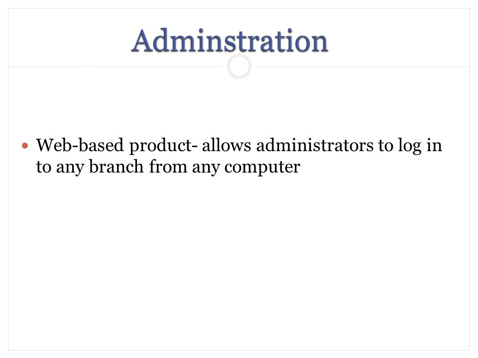 Web-based product- allows administrators to log in to any branch from any computer