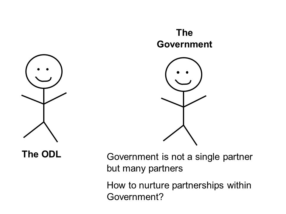The ODL The Government Government is not a single partner but many partners How to nurture partnerships within Government