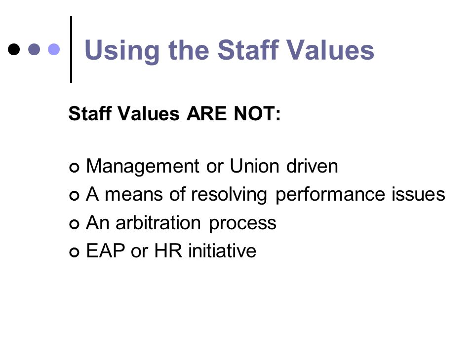 Using the Staff Values Staff Values ARE NOT: Management or Union driven A means of resolving performance issues An arbitration process EAP or HR initiative