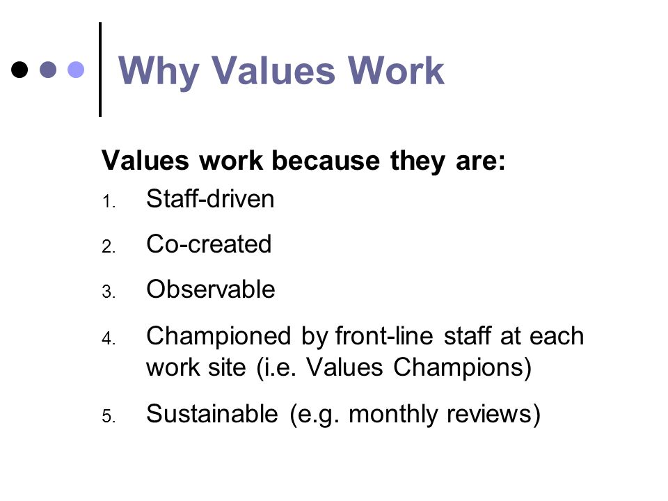 Why Values Work Values work because they are: 1. Staff-driven 2.