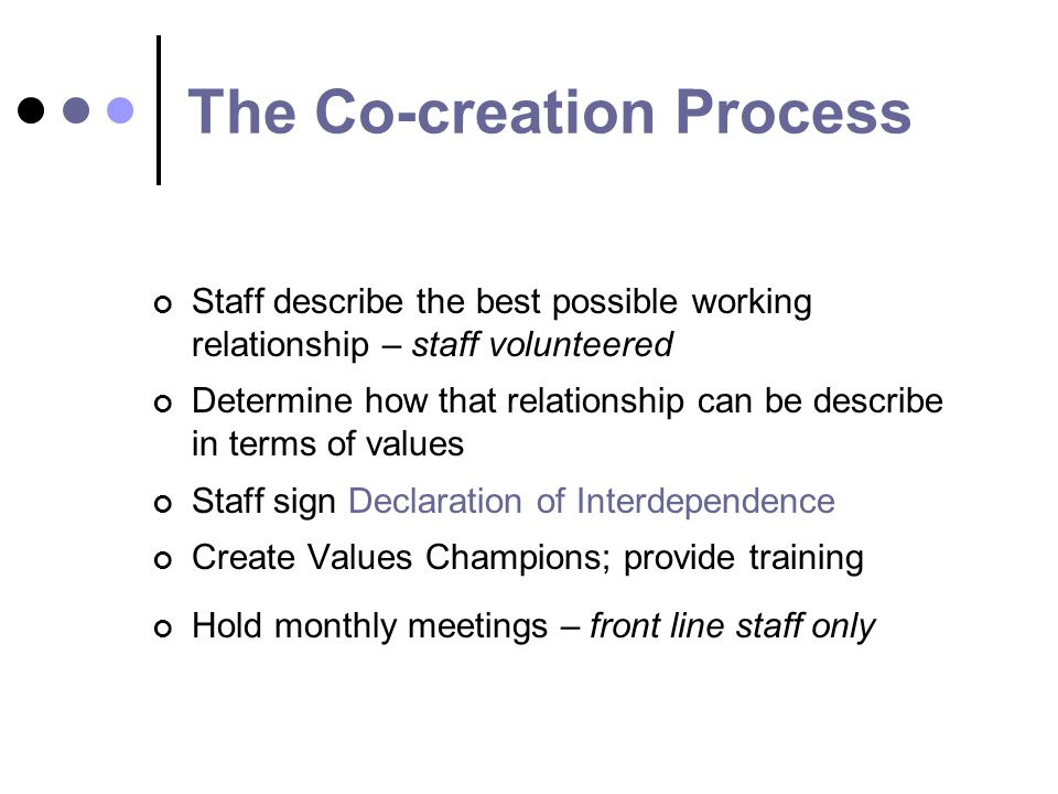 The Co-creation Process Staff describe the best possible working relationship – staff volunteered Determine how that relationship can be describe in terms of values Staff sign Declaration of Interdependence Create Values Champions; provide training Hold monthly meetings – front line staff only