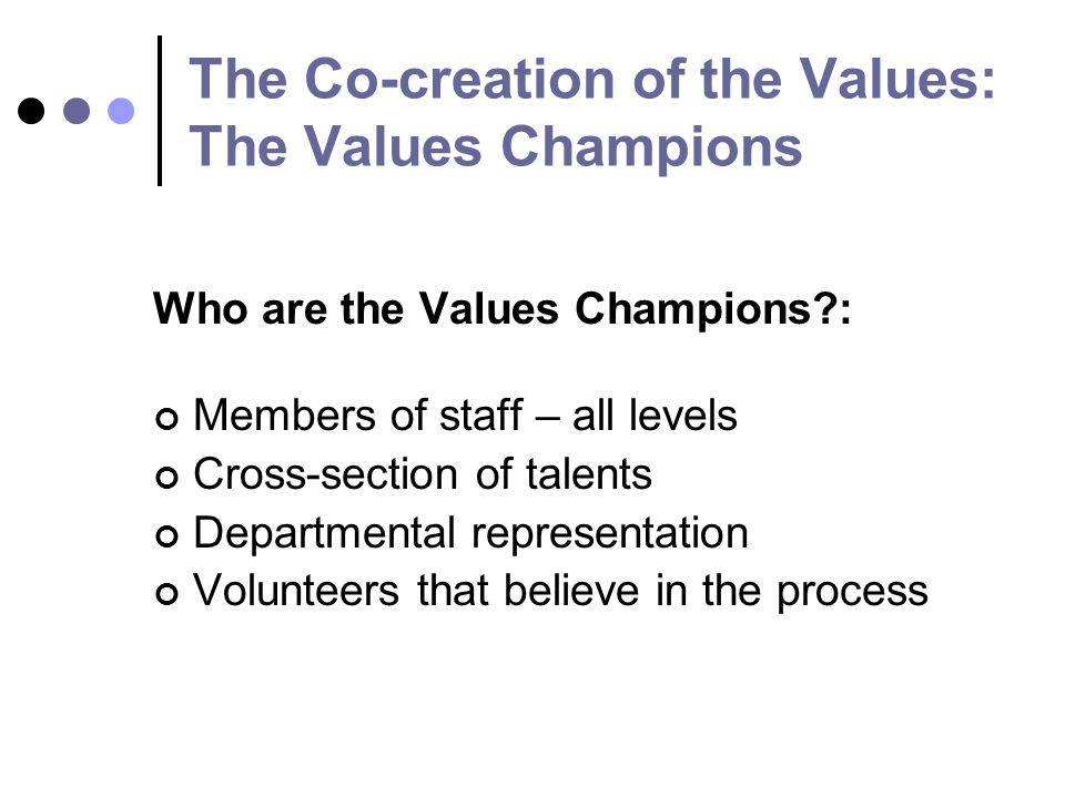 The Co-creation of the Values: The Values Champions Who are the Values Champions : Members of staff – all levels Cross-section of talents Departmental representation Volunteers that believe in the process