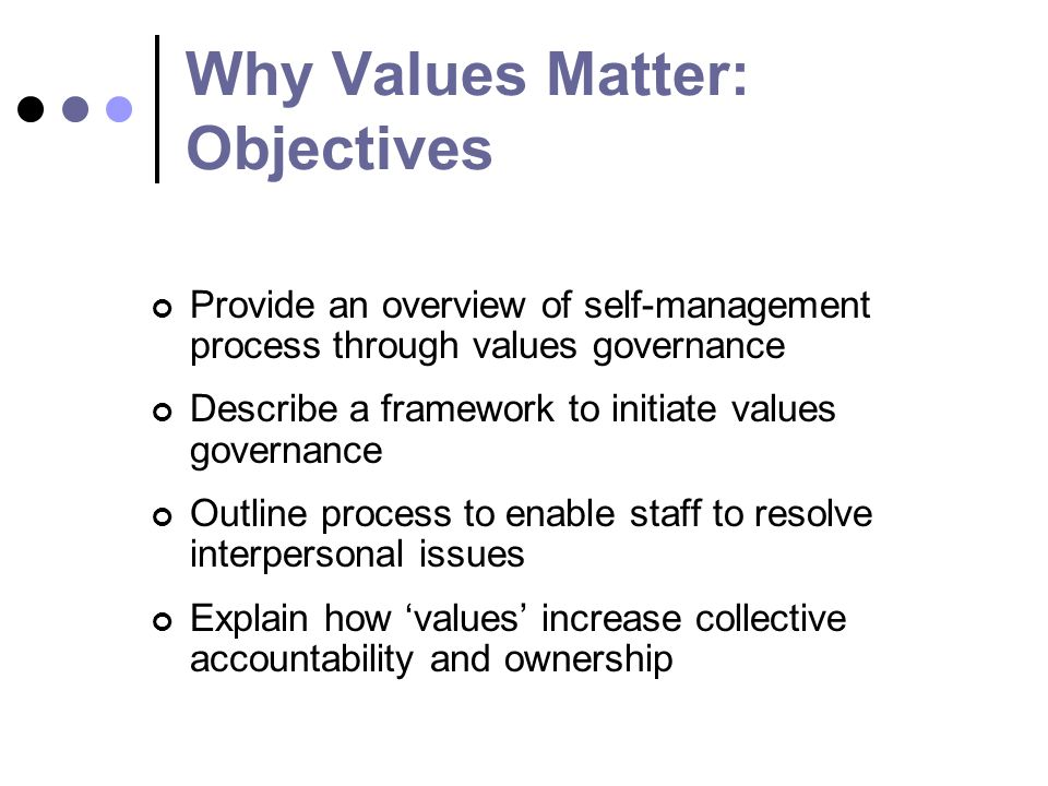 Why Values Matter: Objectives Provide an overview of self-management process through values governance Describe a framework to initiate values governance Outline process to enable staff to resolve interpersonal issues Explain how values increase collective accountability and ownership