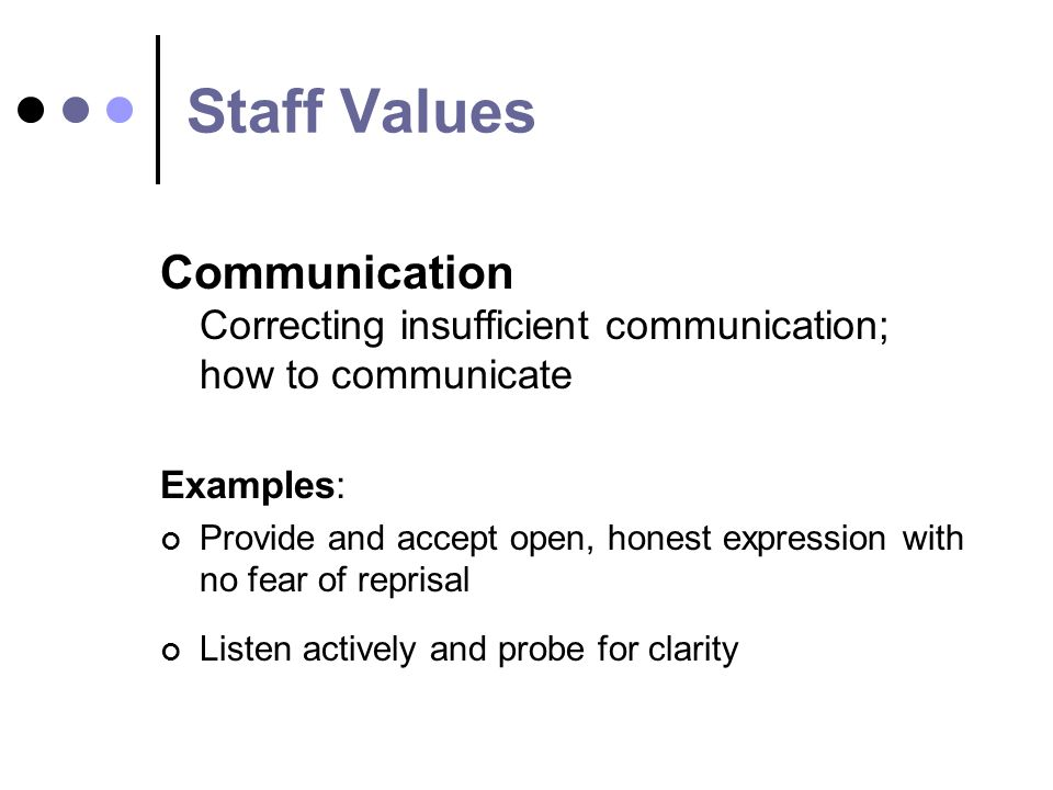 Staff Values Communication Correcting insufficient communication; how to communicate Examples: Provide and accept open, honest expression with no fear of reprisal Listen actively and probe for clarity