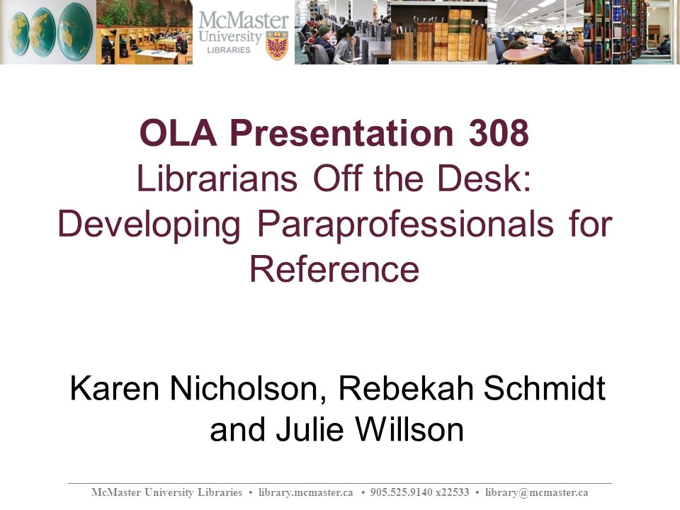 ________________________________________________________________________________________________ McMaster University Libraries library.mcmaster.ca 905.525.9140 x22533 library@mcmaster.ca OLA Presentation 308 Librarians Off the Desk: Developing Paraprofessionals for Reference Karen Nicholson, Rebekah Schmidt and Julie Willson