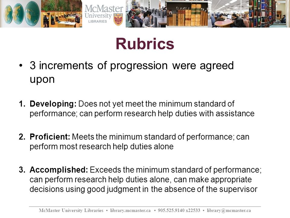 ________________________________________________________________________________________________ McMaster University Libraries library.mcmaster.ca 905.525.9140 x22533 library@mcmaster.ca Rubrics 3 increments of progression were agreed upon 1.Developing: Does not yet meet the minimum standard of performance; can perform research help duties with assistance 2.Proficient: Meets the minimum standard of performance; can perform most research help duties alone 3.Accomplished: Exceeds the minimum standard of performance; can perform research help duties alone, can make appropriate decisions using good judgment in the absence of the supervisor
