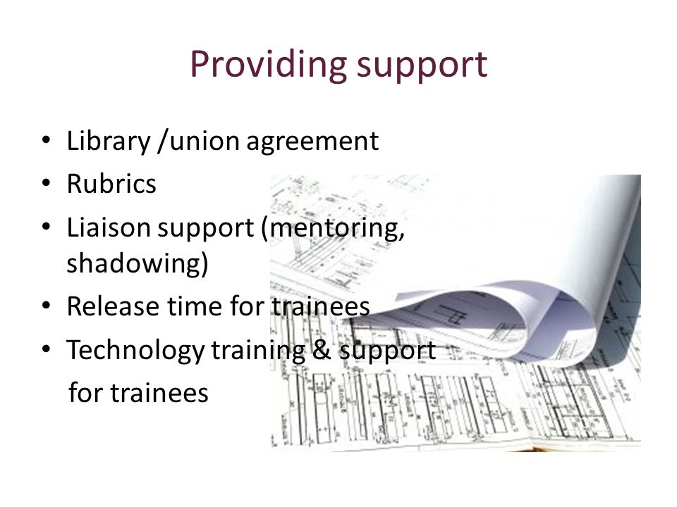 Providing support Library /union agreement Rubrics Liaison support (mentoring, shadowing) Release time for trainees Technology training & support for trainees