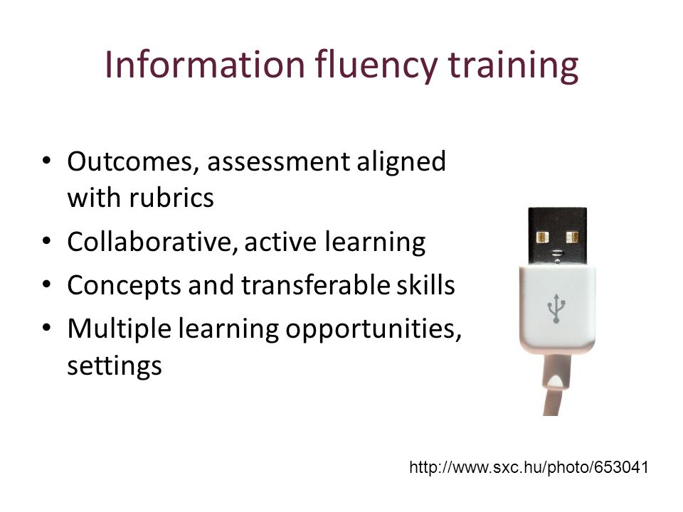 Information fluency training http://www.sxc.hu/photo/653041 Outcomes, assessment aligned with rubrics Collaborative, active learning Concepts and transferable skills Multiple learning opportunities, settings