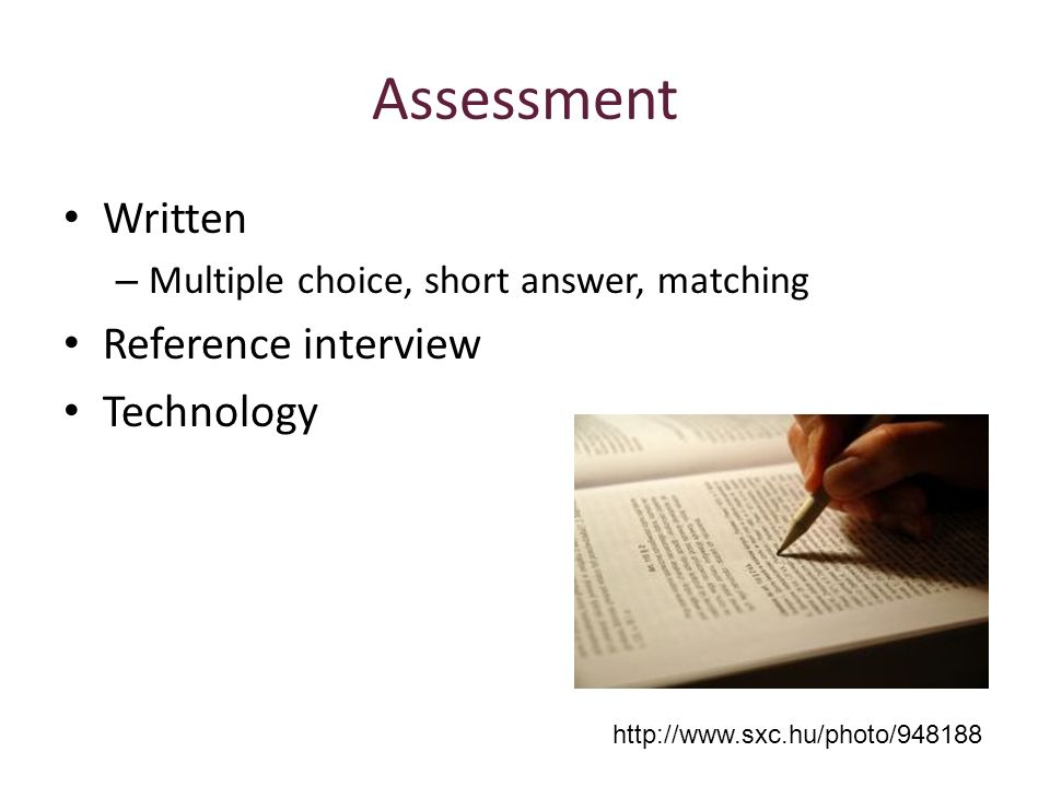 Assessment Written – Multiple choice, short answer, matching Reference interview Technology http://www.sxc.hu/photo/948188