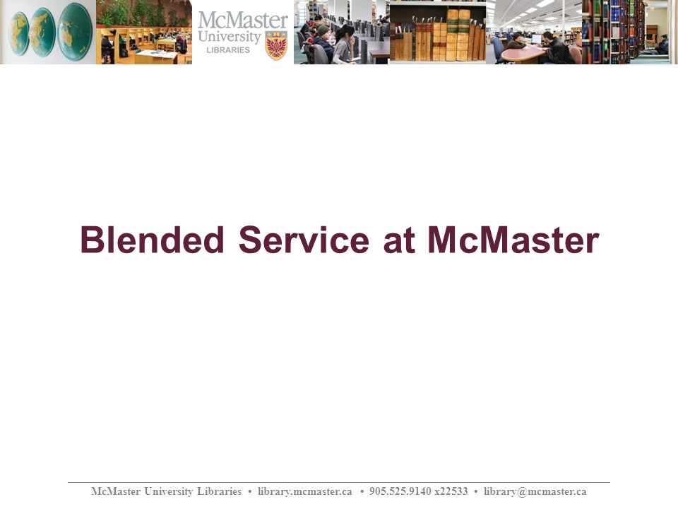 ________________________________________________________________________________________________ McMaster University Libraries library.mcmaster.ca 905.525.9140 x22533 library@mcmaster.ca Blended Service at McMaster