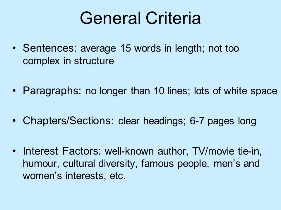 General Criteria Sentences: average 15 words in length; not too complex in structure Paragraphs: no longer than 10 lines; lots of white space Chapters/Sections: clear headings; 6-7 pages long Interest Factors: well-known author, TV/movie tie-in, humour, cultural diversity, famous people, mens and womens interests, etc.
