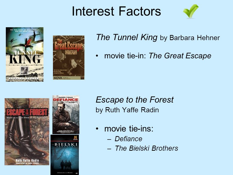 Interest Factors The Tunnel King by Barbara Hehner movie tie-in: The Great Escape Escape to the Forest by Ruth Yaffe Radin movie tie-ins: –Defiance –The Bielski Brothers
