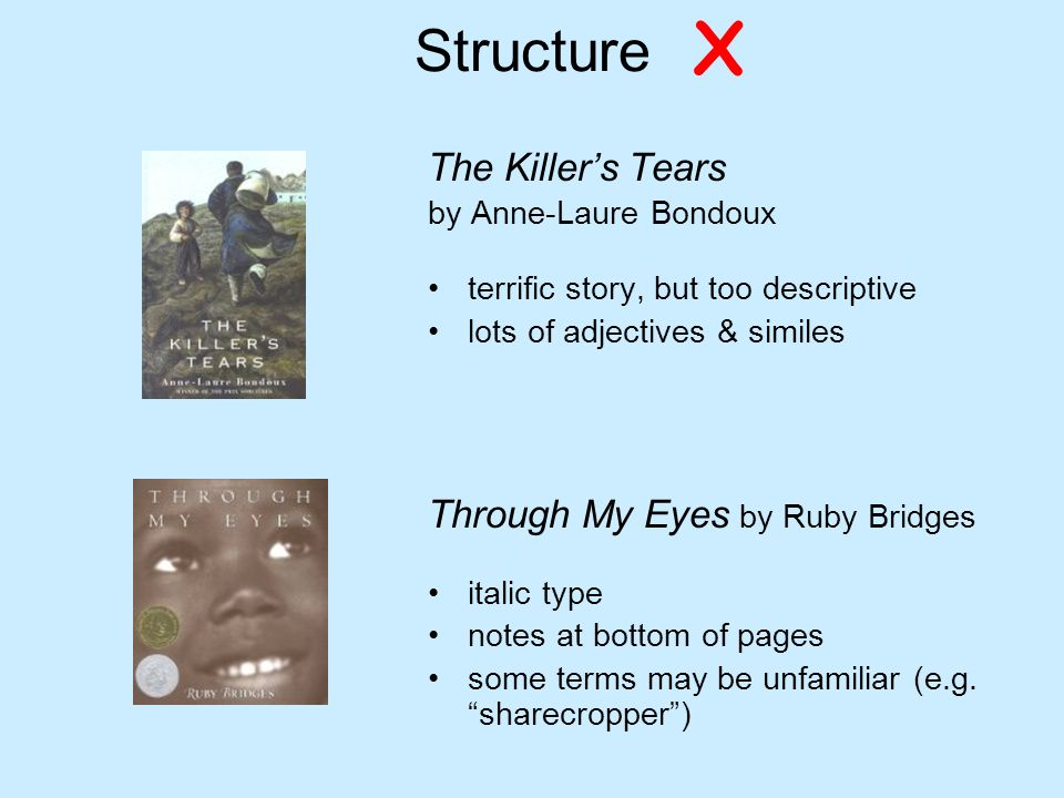 Structure The Killers Tears by Anne-Laure Bondoux terrific story, but too descriptive lots of adjectives & similes Through My Eyes by Ruby Bridges italic type notes at bottom of pages some terms may be unfamiliar (e.g.