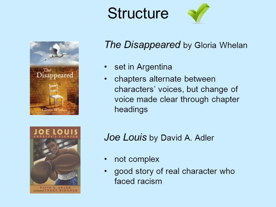 Structure The Disappeared by Gloria Whelan set in Argentina chapters alternate between characters voices, but change of voice made clear through chapter headings Joe Louis by David A.