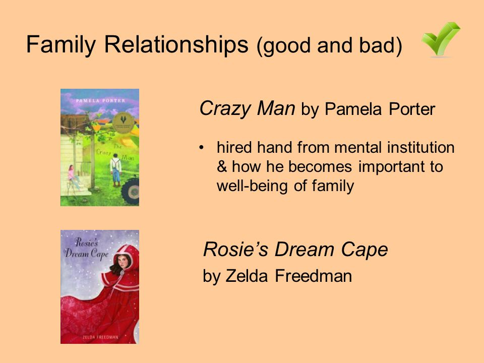 Family Relationships (good and bad) Rosies Dream Cape by Zelda Freedman Crazy Man by Pamela Porter hired hand from mental institution & how he becomes important to well-being of family