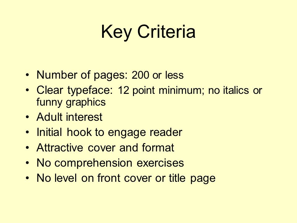 Key Criteria Number of pages: 200 or less Clear typeface: 12 point minimum; no italics or funny graphics Adult interest Initial hook to engage reader Attractive cover and format No comprehension exercises No level on front cover or title page