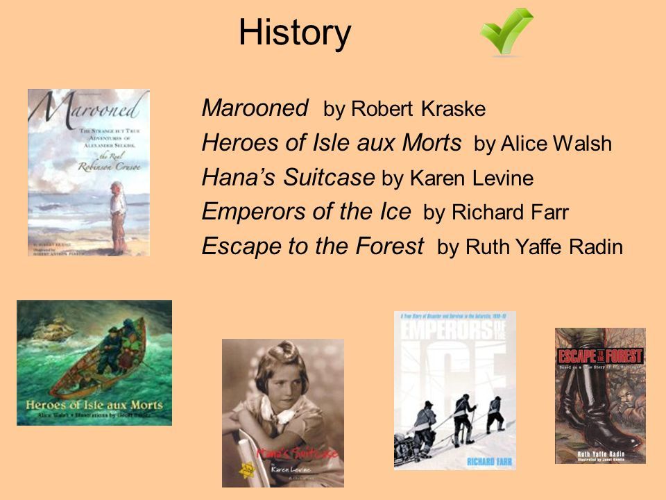 History Marooned by Robert Kraske Heroes of Isle aux Morts by Alice Walsh Hanas Suitcase by Karen Levine Emperors of the Ice by Richard Farr Escape to the Forest by Ruth Yaffe Radin
