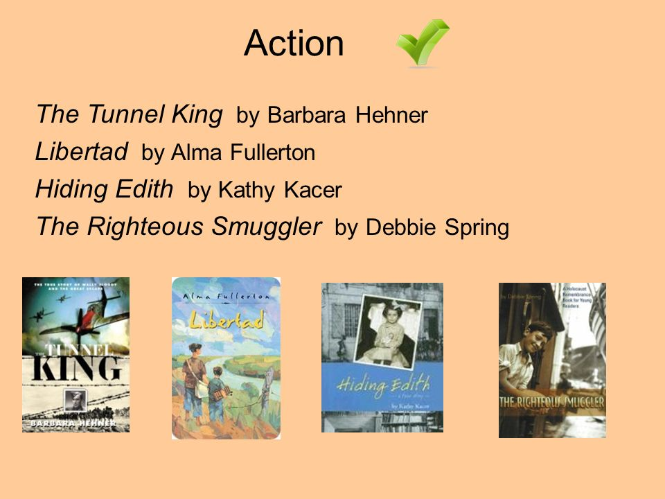 Action The Tunnel King by Barbara Hehner Libertad by Alma Fullerton Hiding Edith by Kathy Kacer The Righteous Smuggler by Debbie Spring