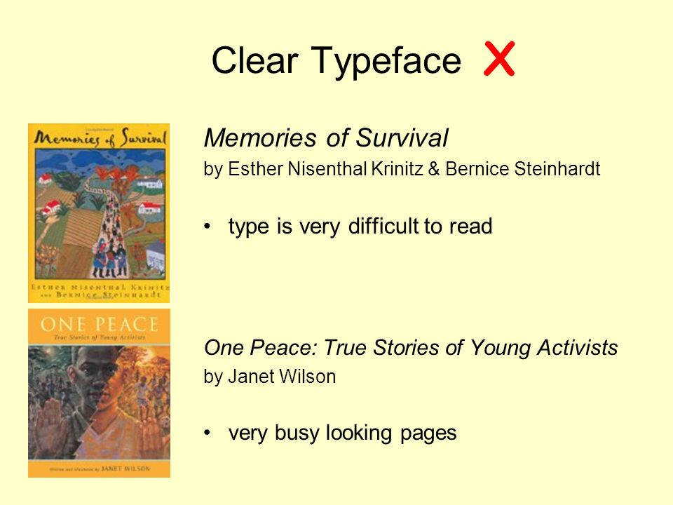 Clear Typeface Memories of Survival by Esther Nisenthal Krinitz & Bernice Steinhardt type is very difficult to read One Peace: True Stories of Young Activists by Janet Wilson very busy looking pages X