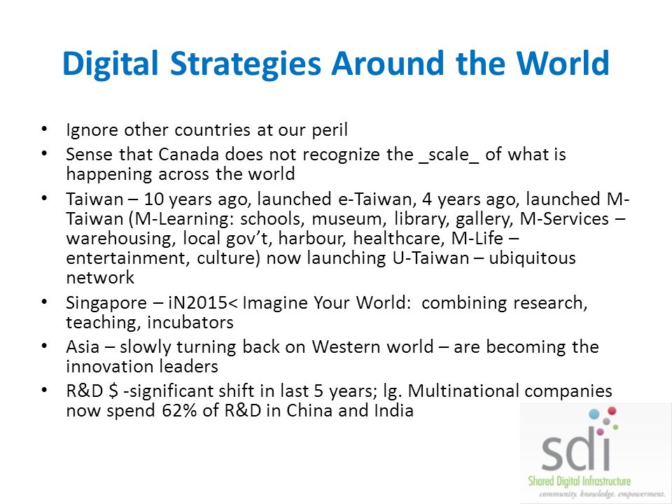 Digital Strategies Around the World Ignore other countries at our peril Sense that Canada does not recognize the _scale_ of what is happening across the world Taiwan – 10 years ago, launched e-Taiwan, 4 years ago, launched M- Taiwan (M-Learning: schools, museum, library, gallery, M-Services – warehousing, local govt, harbour, healthcare, M-Life – entertainment, culture) now launching U-Taiwan – ubiquitous network Singapore – iN2015< Imagine Your World: combining research, teaching, incubators Asia – slowly turning back on Western world – are becoming the innovation leaders R&D $ -significant shift in last 5 years; lg.