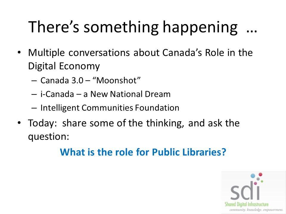 Theres something happening … Multiple conversations about Canadas Role in the Digital Economy – Canada 3.0 – Moonshot – i-Canada – a New National Dream – Intelligent Communities Foundation Today: share some of the thinking, and ask the question: What is the role for Public Libraries