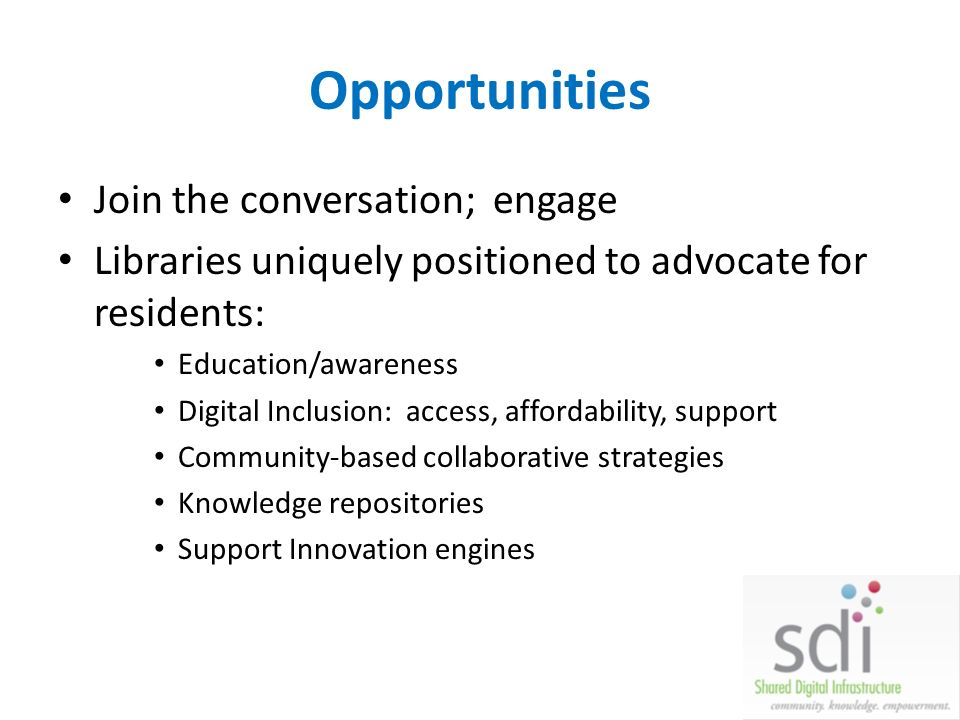 Opportunities Join the conversation; engage Libraries uniquely positioned to advocate for residents: Education/awareness Digital Inclusion: access, affordability, support Community-based collaborative strategies Knowledge repositories Support Innovation engines