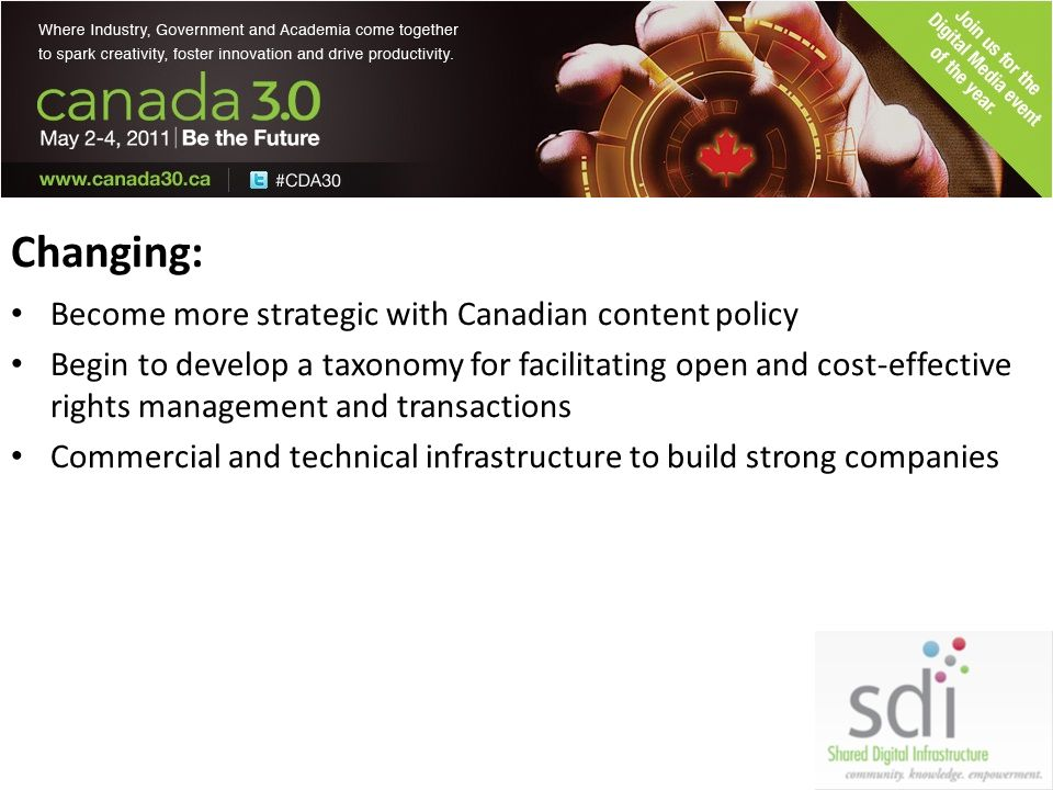 Changing: Become more strategic with Canadian content policy Begin to develop a taxonomy for facilitating open and cost-effective rights management and transactions Commercial and technical infrastructure to build strong companies