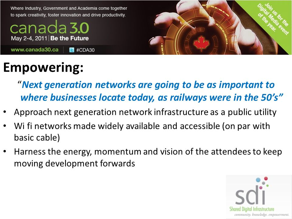 Empowering: Next generation networks are going to be as important to where businesses locate today, as railways were in the 50s Approach next generation network infrastructure as a public utility Wi fi networks made widely available and accessible (on par with basic cable) Harness the energy, momentum and vision of the attendees to keep moving development forwards