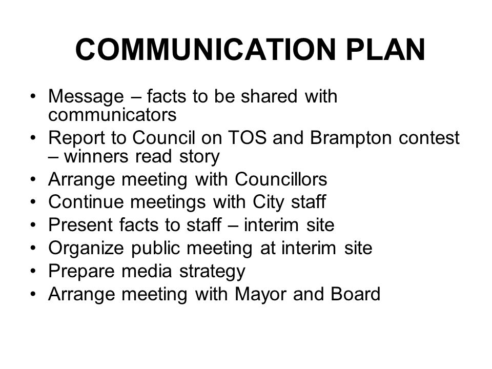 COMMUNICATION PLAN Message – facts to be shared with communicators Report to Council on TOS and Brampton contest – winners read story Arrange meeting with Councillors Continue meetings with City staff Present facts to staff – interim site Organize public meeting at interim site Prepare media strategy Arrange meeting with Mayor and Board