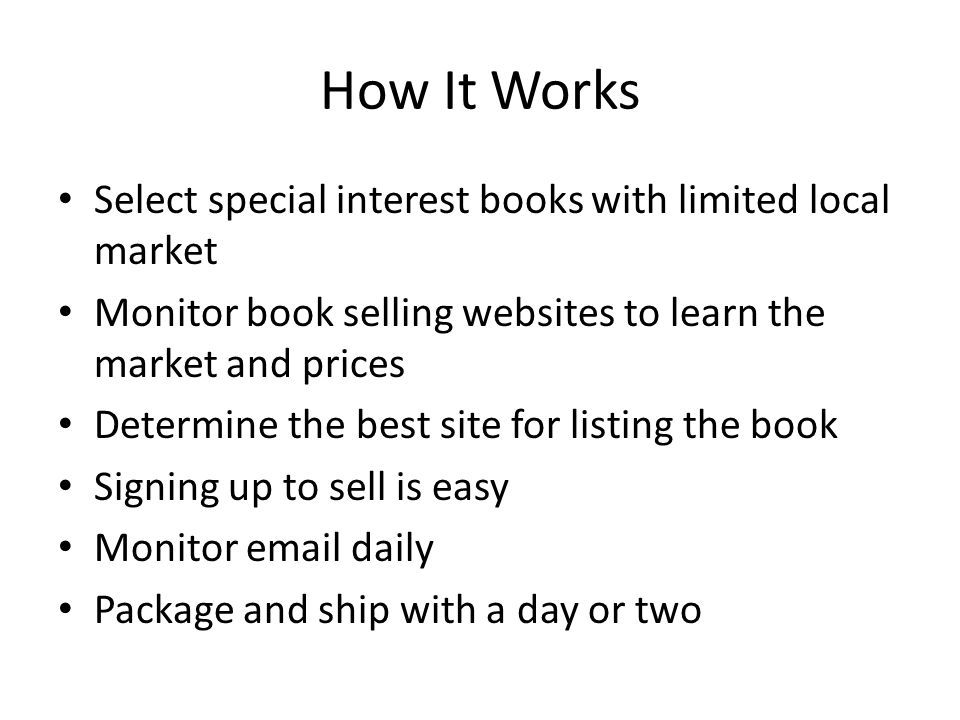 How It Works Select special interest books with limited local market Monitor book selling websites to learn the market and prices Determine the best site for listing the book Signing up to sell is easy Monitor email daily Package and ship with a day or two