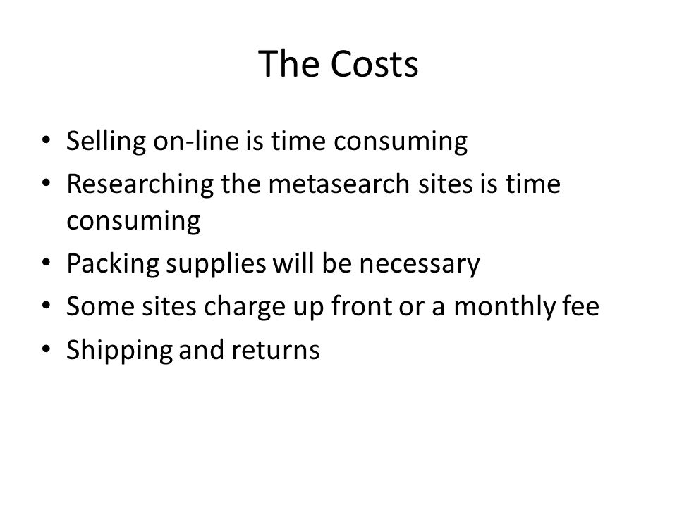 The Costs Selling on-line is time consuming Researching the metasearch sites is time consuming Packing supplies will be necessary Some sites charge up front or a monthly fee Shipping and returns