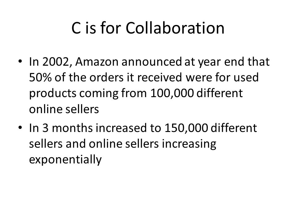 C is for Collaboration In 2002, Amazon announced at year end that 50% of the orders it received were for used products coming from 100,000 different online sellers In 3 months increased to 150,000 different sellers and online sellers increasing exponentially
