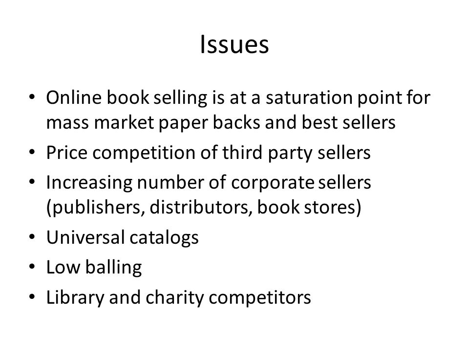 Issues Online book selling is at a saturation point for mass market paper backs and best sellers Price competition of third party sellers Increasing number of corporate sellers (publishers, distributors, book stores) Universal catalogs Low balling Library and charity competitors