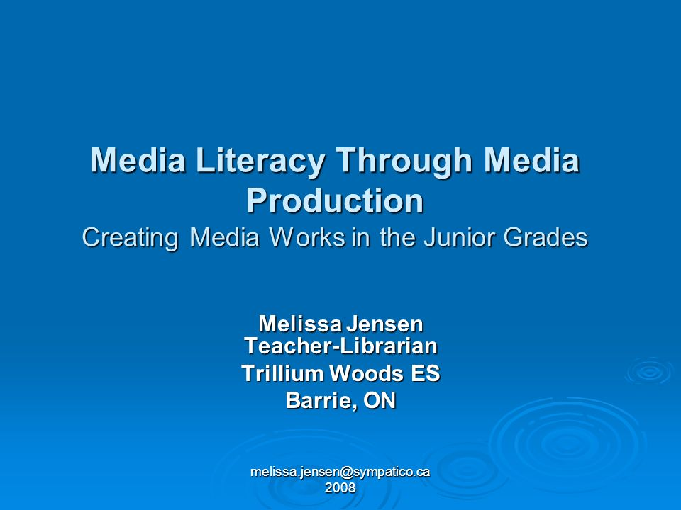 melissa.jensen@sympatico.ca 2008 Media Literacy Through Media Production Creating Media Works in the Junior Grades Melissa Jensen Teacher-Librarian Trillium Woods ES Barrie, ON