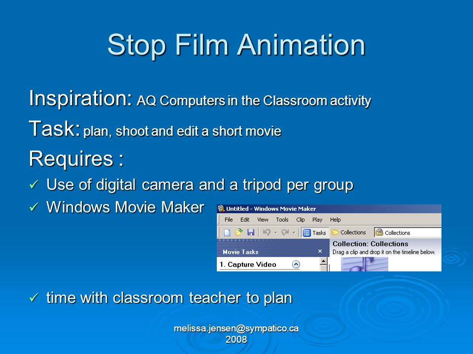 melissa.jensen@sympatico.ca 2008 Stop Film Animation Inspiration: AQ Computers in the Classroom activity Task: plan, shoot and edit a short movie Requires : Use of digital camera and a tripod per group Use of digital camera and a tripod per group Windows Movie Maker Windows Movie Maker time with classroom teacher to plan time with classroom teacher to plan