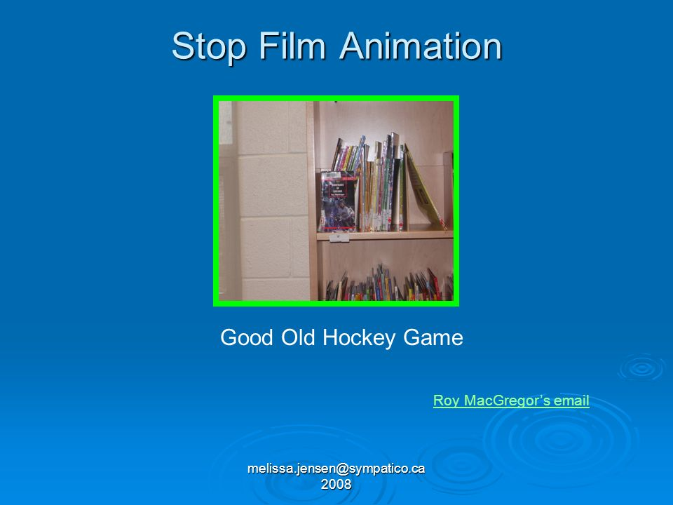 melissa.jensen@sympatico.ca 2008 Stop Film Animation Good Old Hockey Game Roy MacGregors email