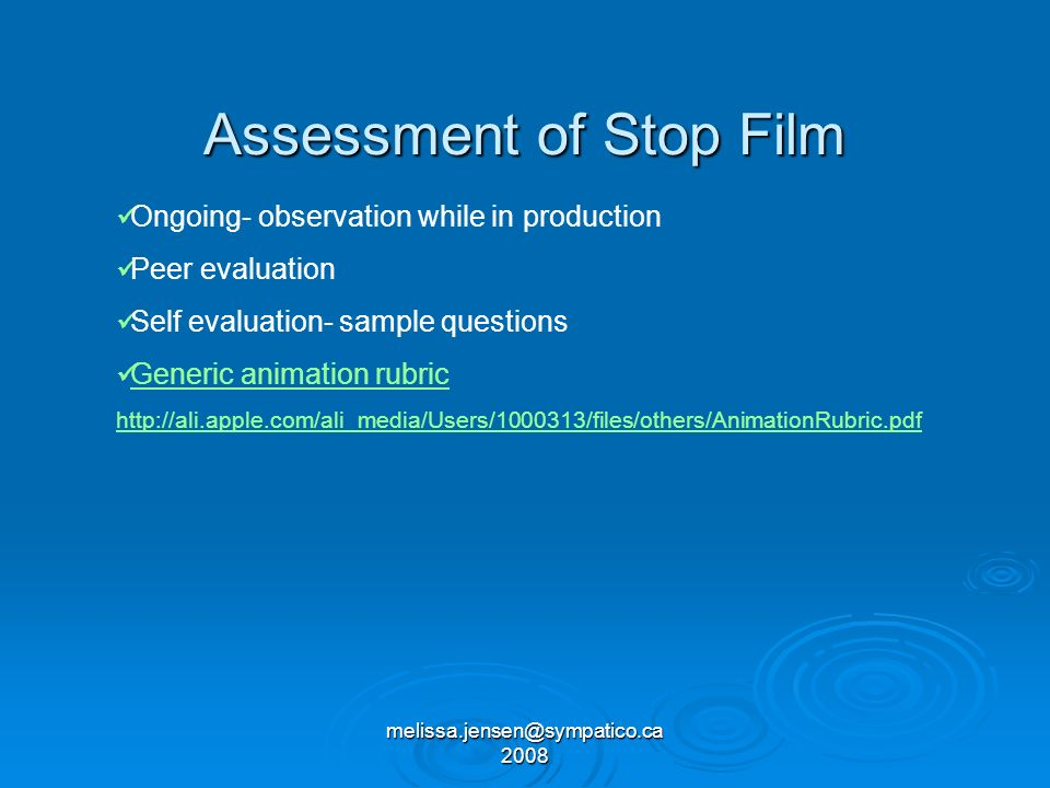 melissa.jensen@sympatico.ca 2008 Assessment of Stop Film Ongoing- observation while in production Peer evaluation Self evaluation- sample questions Generic animation rubric http://ali.apple.com/ali_media/Users/1000313/files/others/AnimationRubric.pdf