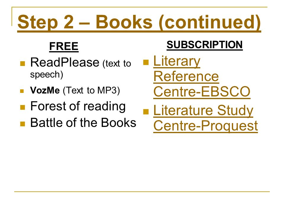 Step 2 – Books (continued) ReadPlease (text to speech) VozMe (Text to MP3) Forest of reading Battle of the Books SUBSCRIPTION FREE Literary Reference Centre-EBSCO Literary Reference Centre-EBSCO Literature Study Centre-Proquest Literature Study Centre-Proquest