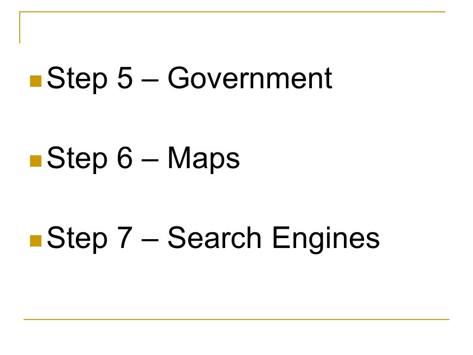Step 5 – Government Step 6 – Maps Step 7 – Search Engines