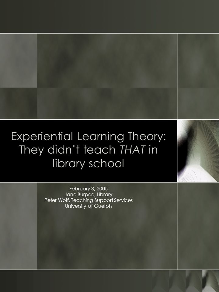 Experiential Learning Theory: They didnt teach THAT in library school February 3, 2005 Jane Burpee, Library Peter Wolf, Teaching Support Services University of Guelph