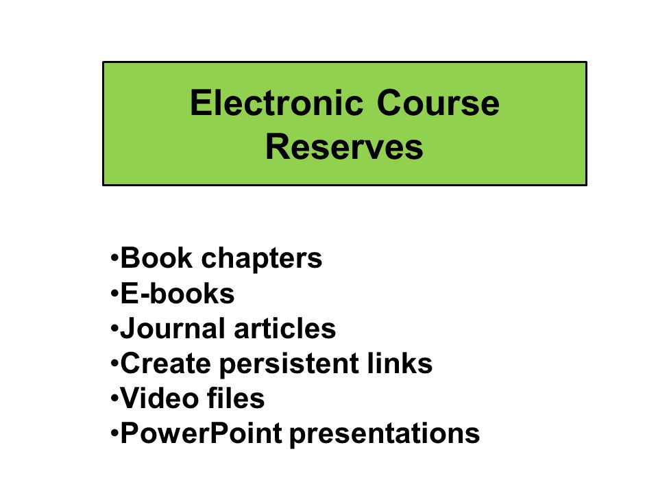 Electronic Course Reserves Book chapters E-books Journal articles Create persistent links Video files PowerPoint presentations