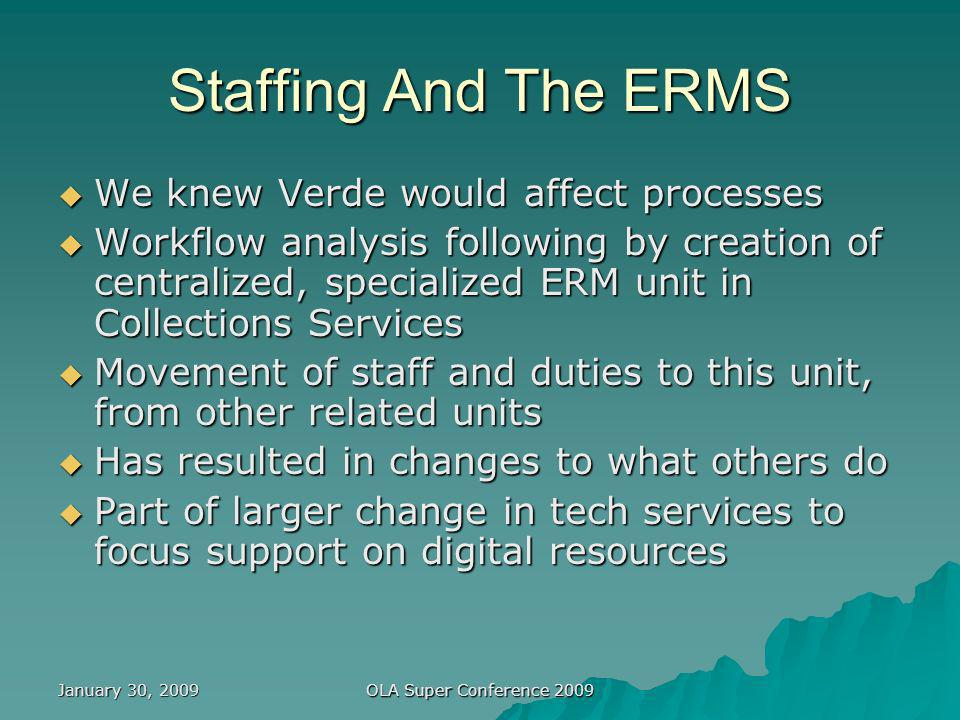 January 30, 2009 OLA Super Conference 2009 Staffing And The ERMS We knew Verde would affect processes We knew Verde would affect processes Workflow analysis following by creation of centralized, specialized ERM unit in Collections Services Workflow analysis following by creation of centralized, specialized ERM unit in Collections Services Movement of staff and duties to this unit, from other related units Movement of staff and duties to this unit, from other related units Has resulted in changes to what others do Has resulted in changes to what others do Part of larger change in tech services to focus support on digital resources Part of larger change in tech services to focus support on digital resources
