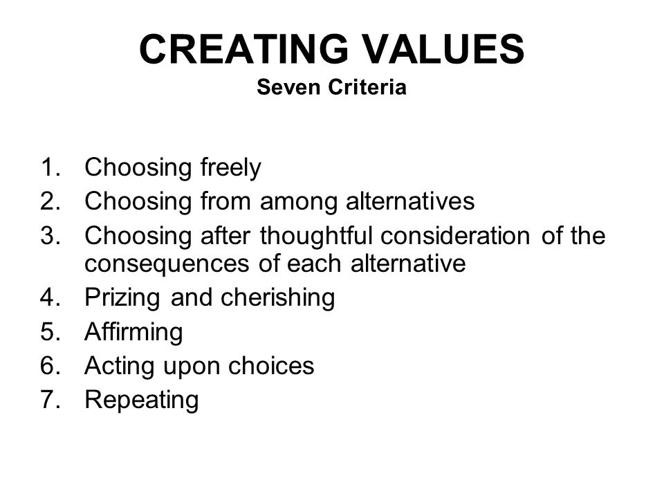 CREATING VALUES Seven Criteria 1.Choosing freely 2.Choosing from among alternatives 3.Choosing after thoughtful consideration of the consequences of each alternative 4.Prizing and cherishing 5.Affirming 6.Acting upon choices 7.Repeating