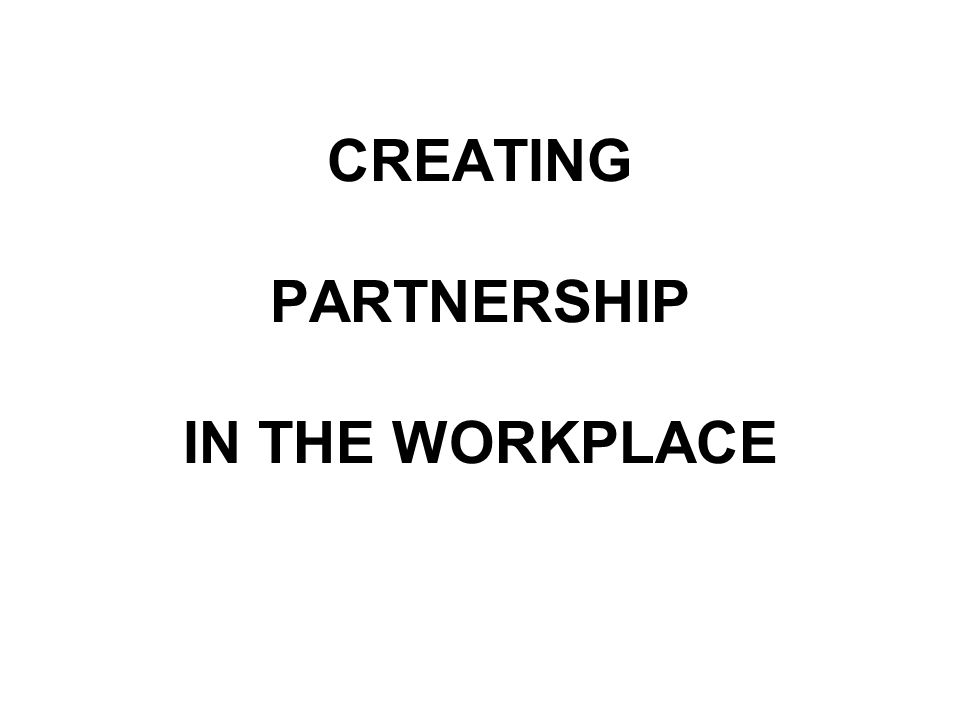 CREATING PARTNERSHIP IN THE WORKPLACE