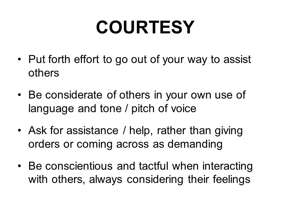 COURTESY Put forth effort to go out of your way to assist others Be considerate of others in your own use of language and tone / pitch of voice Ask for assistance / help, rather than giving orders or coming across as demanding Be conscientious and tactful when interacting with others, always considering their feelings